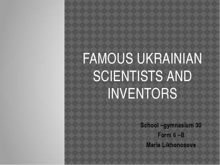 FAMOUS UKRAINIAN SCIENTISTS AND INVENTORS School –gymnasium 30 Form 6 –B Mari...