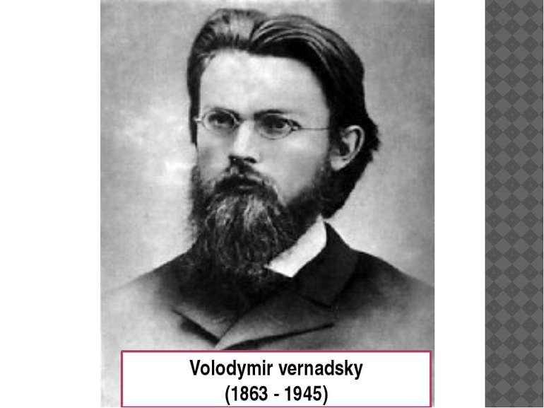Volodymir vernadsky (1863 - 1945)