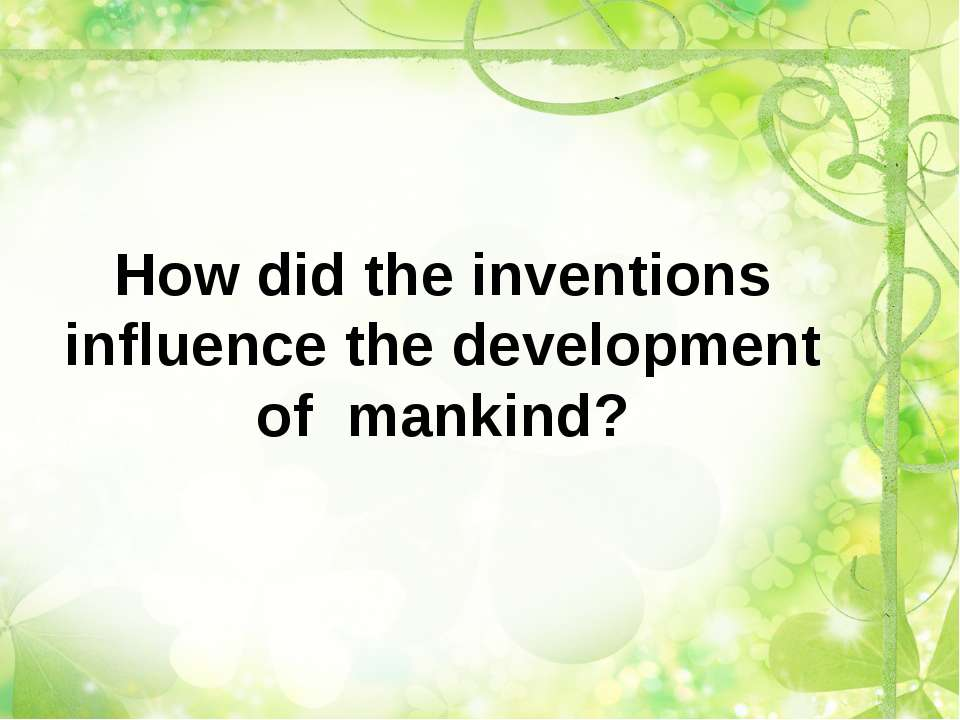 How did the inventions influence the development of mankind?