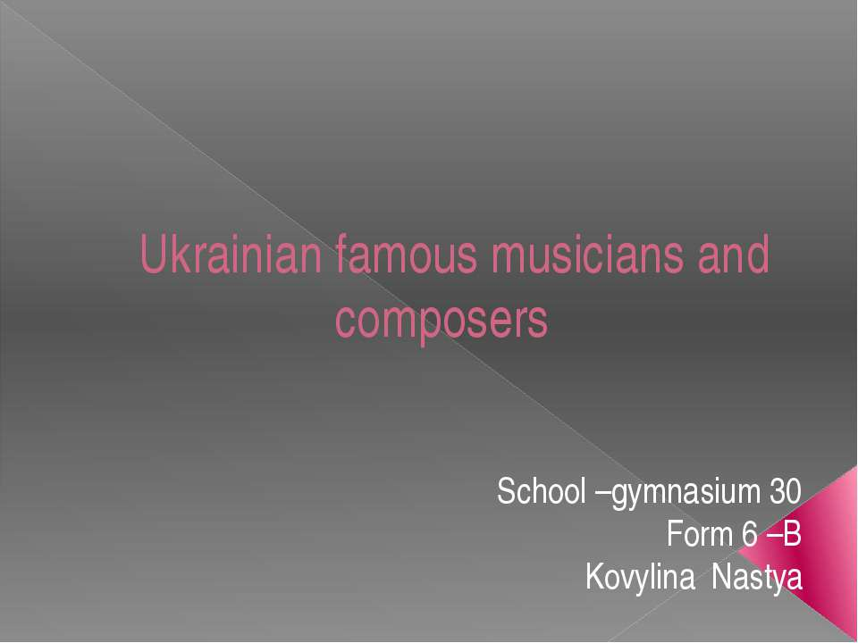 Ukrainian famous musicians and composers School –gymnasium 30 Form 6 –B Kovyl...