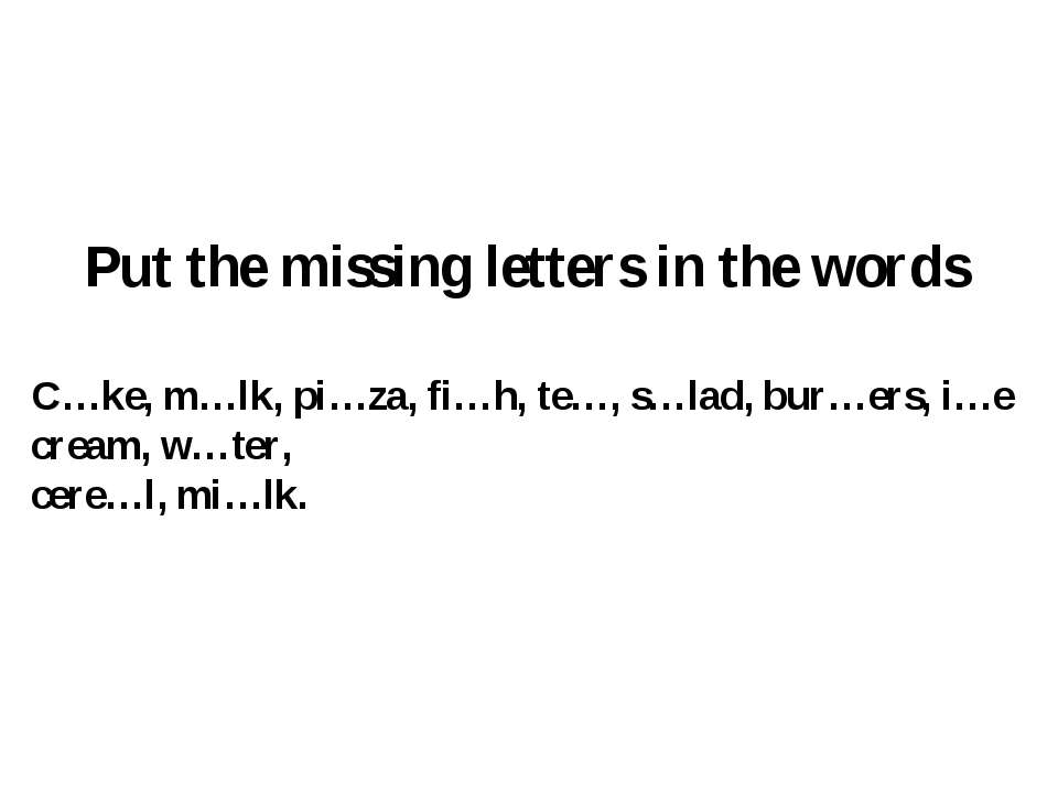 Put the missing letters in the words C…ke, m…lk, pi…za, fi…h, te…, s…lad, bur...