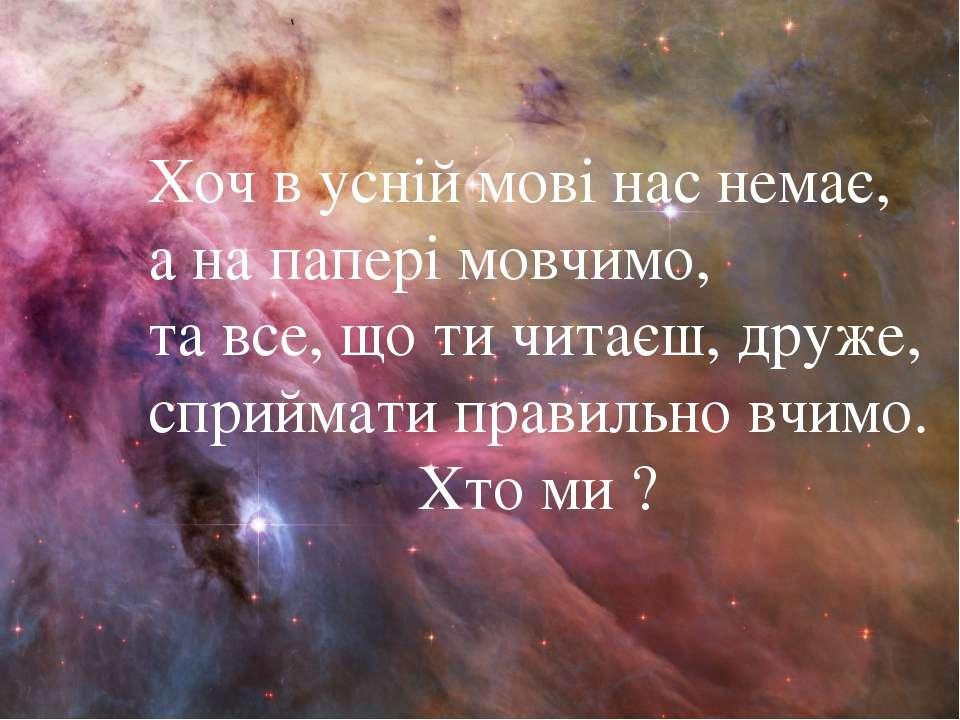 Хоч в усній мові нас немає, а на папері мовчимо, та все, що ти читаєш, друже,...
