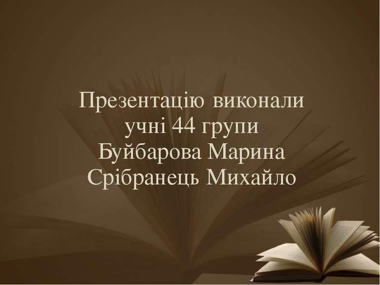 Презентацію виконали учні 44 групи Буйбарова Марина Срібранець Михайло