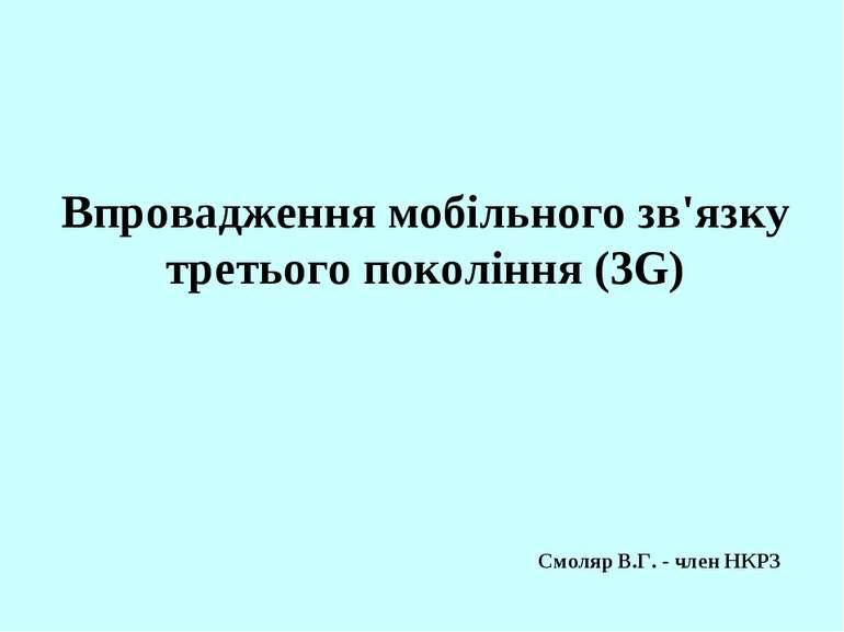 Впровадження мобільного зв'язку третього покоління (3G) Смоляр В.Г. - член НКРЗ