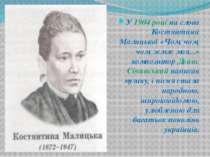 У 1904 році на слова Костянтини Малицької «Чом, чом, чом, земле моя...» компо...