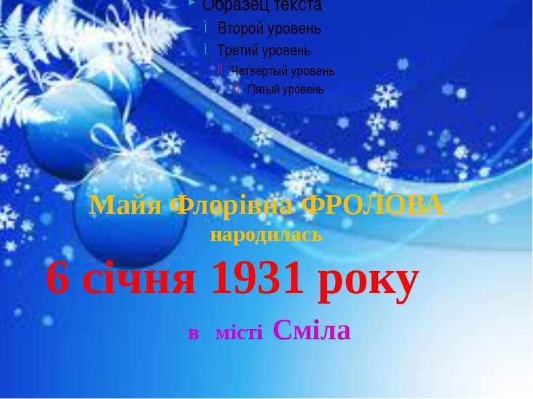Майя Флорівна ФРОЛОВА народилась 6 січня 1931 року в місті Сміла