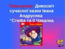 """Тема уроку: Дивосвіт сучасної казки Івана Андрусяка """"Стефа та її Чакалка"""