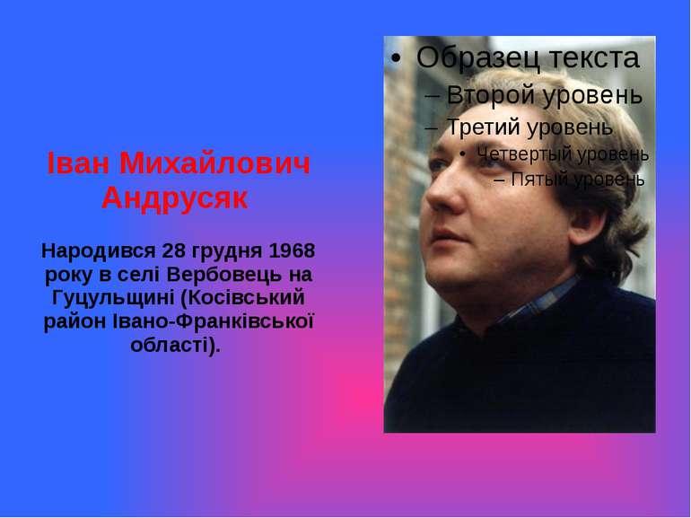Іван Михайлович Андрусяк Народився 28 грудня 1968 року в селі Вербовець на Гу...