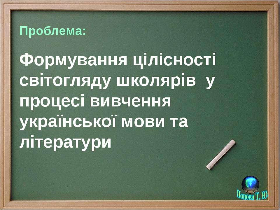 Проблема: Формування цілісності світогляду школярів у процесі вивчення україн...
