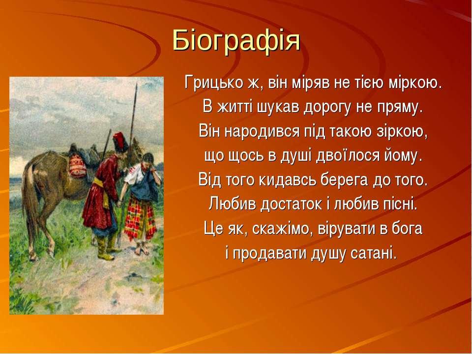 Біографія Грицько ж, він міряв не тією міркою. В житті шукав дорогу не пряму....