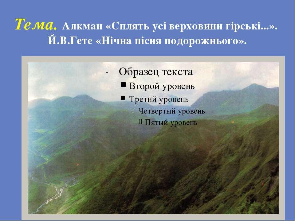 Тема. Алкман «Сплять усі верховини гірські...». Й.В.Гете «Нічна пісня подорож...