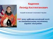 Каденюк Леонід Костянтинович першийкосмонавтнезалежноїУкраїни 1997 року з...