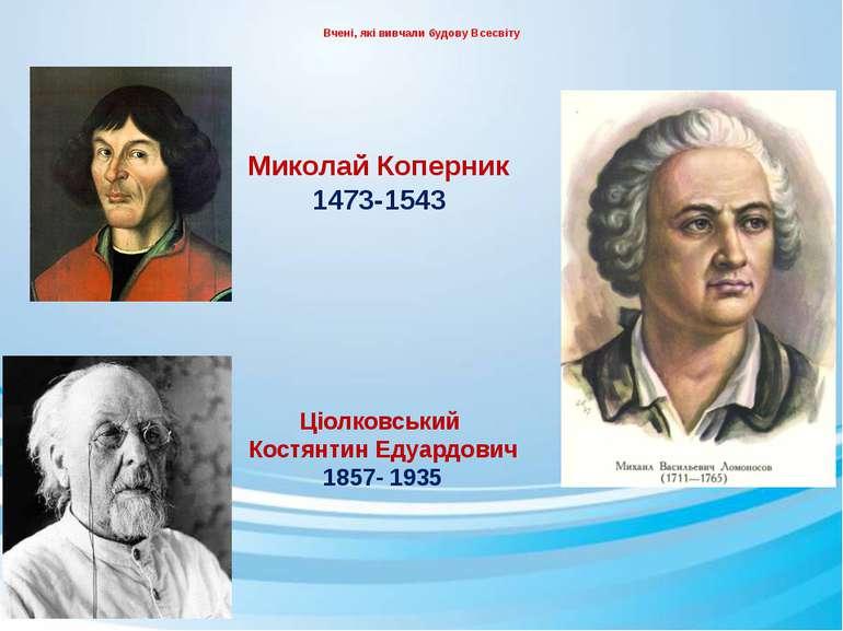 Вчені, які вивчали будову Всесвіту Миколай Коперник 1473-1543 Ціолковський Ко...