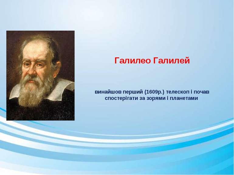 Галилео Галилей винайшов перший (1609р.) телескоп і почав спостерігати за зор...