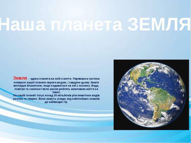 Земля – єдина планета на якій є життя. Переважна частина поверхні нашої пла...