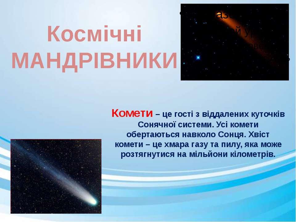 Комети – це гості з віддалених куточків Сонячної системи. Усі комети обертают...