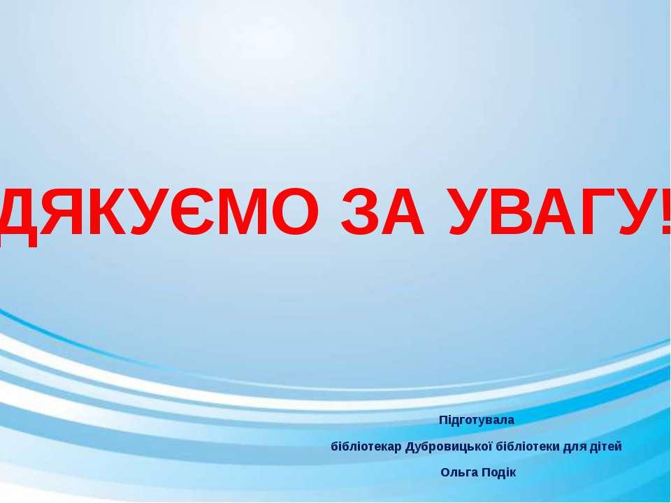 Підготувала бібліотекар Дубровицької бібліотеки для дітей Ольга Подік ДЯКУЄМО...