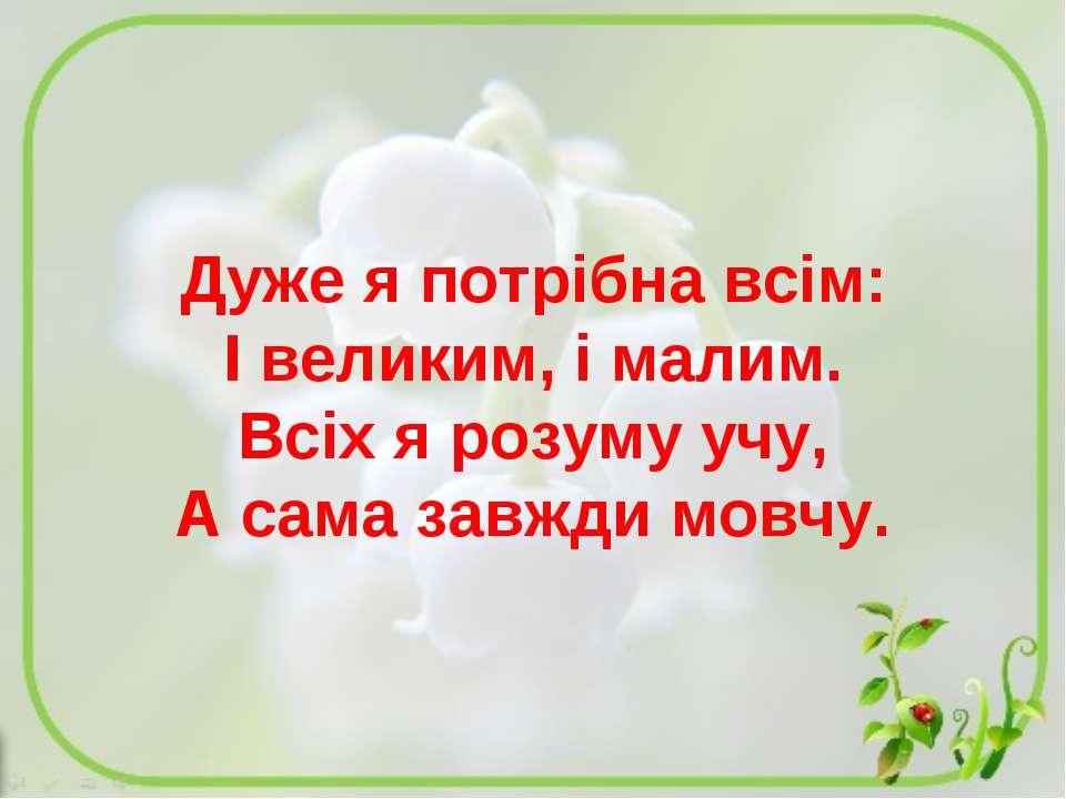 Дуже я потрібна всім: І великим, і малим. Всіх я розуму учу, А сама завжди мо...