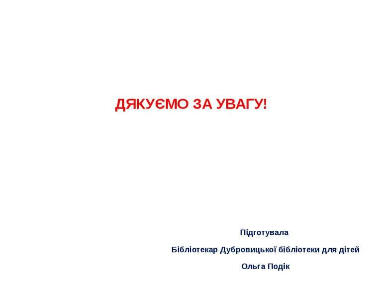 ДЯКУЄМО ЗА УВАГУ! Підготувала Бібліотекар Дубровицької бібліотеки для дітей О...