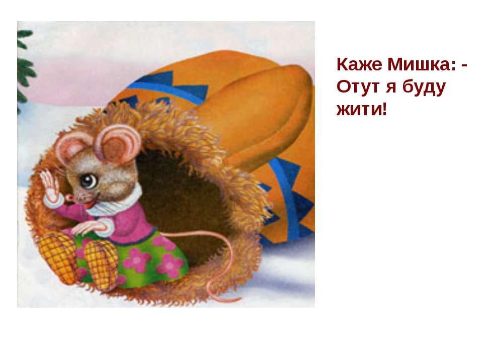 Каже Мишка: - Отут я буду жити!