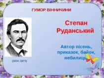 ГУМОР ВІННИЧИНИ Степан Руданський Автор пісень, приказок, байок, небилиць. (1...