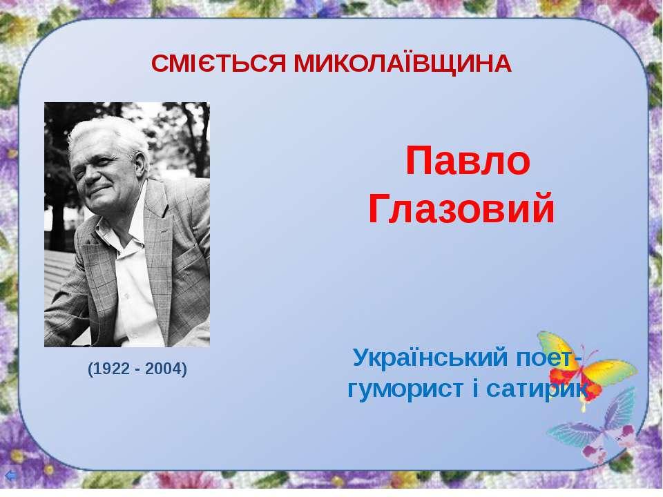 СМІЄТЬСЯ МИКОЛАЇВЩИНА Павло Глазовий Український поет-гуморист і сатирик (192...