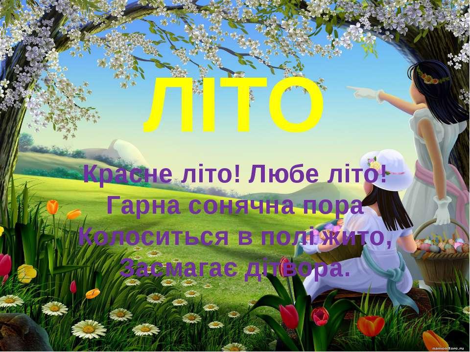 ЛІТО Красне літо! Любе літо! Гарна сонячна пора Колоситься в полі жито, Засма...