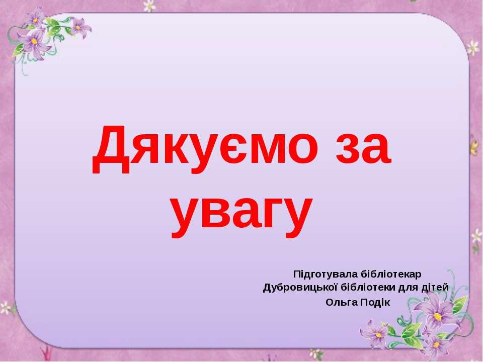 Дякуємо за увагу Підготувала бібліотекар Дубровицької бібліотеки для дітей Ол...