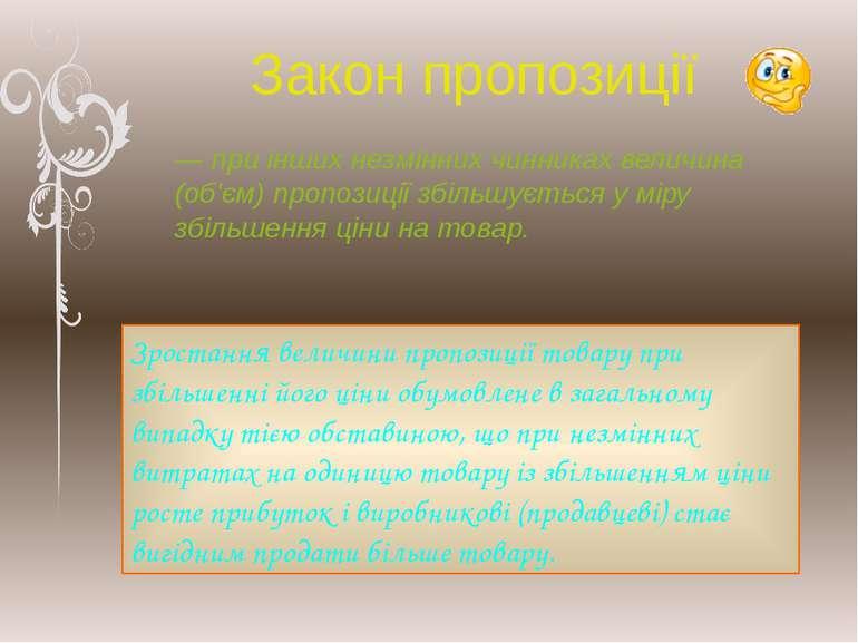 Закон пропозиції — при інших незмінних чинниках величина (об'єм) пропозиції з...
