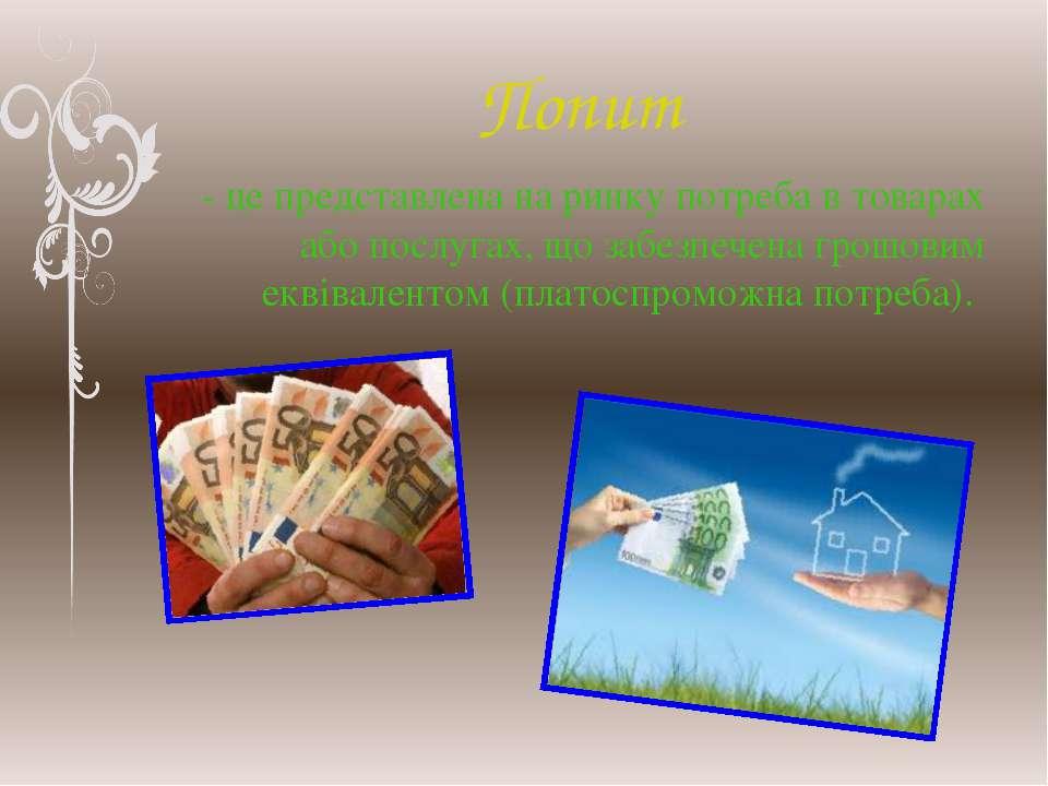 Попит - це представлена на ринку потреба в товарах або послугах, що забезпече...