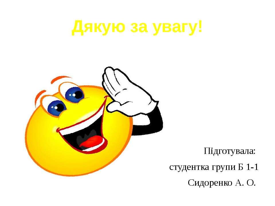 Дякую за увагу! Підготувала: студентка групи Б 1-1 Сидоренко А. О.