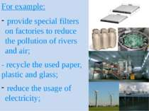 For example: provide special filters on factories to reduce the pollution of ...