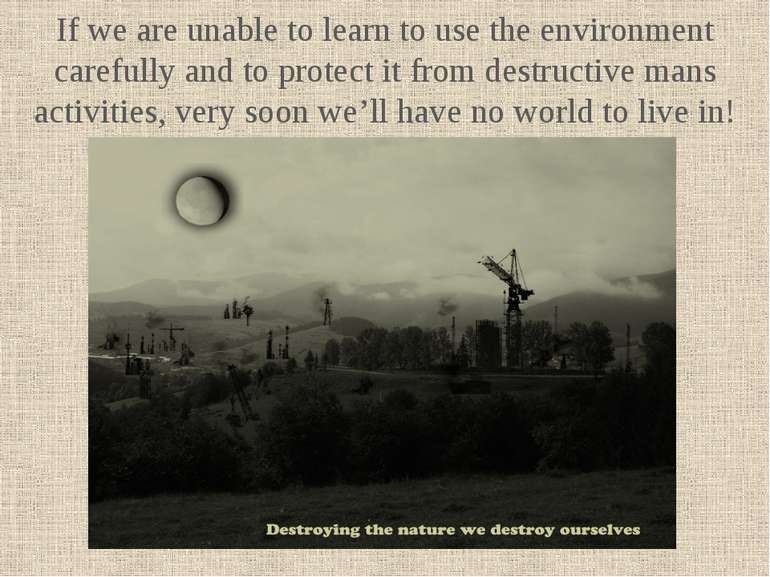 If we are unable to learn to use the environment carefully and to protect it ...