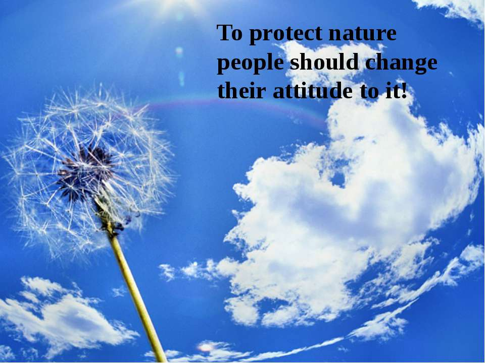 To protect nature people should change their attitude to it!