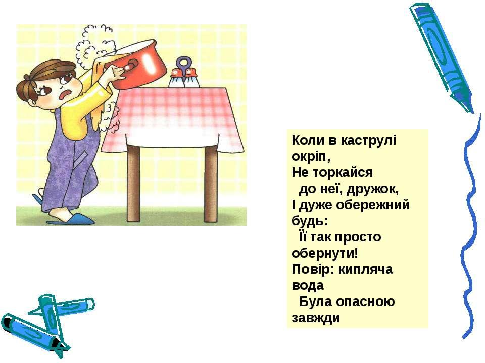 Коли в каструлі окріп, Не торкайся  до неї, дружок, І дуже обережний будь: ...
