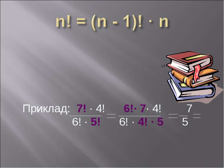 Приклад: 7! ∙ 4! 6!∙ 7∙ 4! 7 6! ∙ 5! 6! ∙ 4! ∙ 5 5
