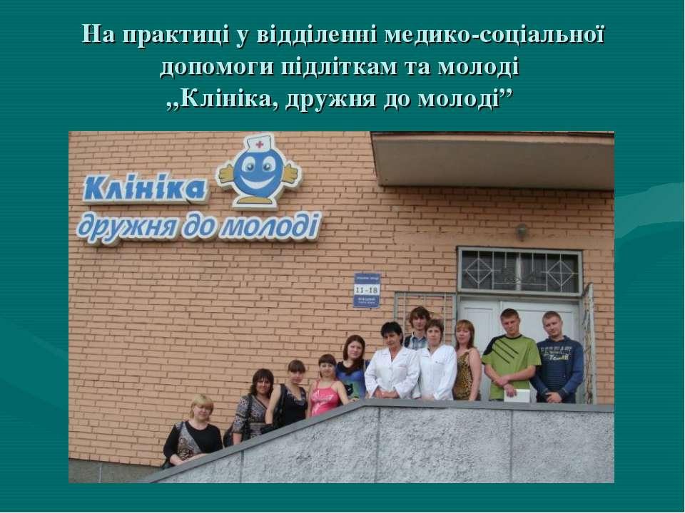 """На практиці у відділенні медико-соціальної допомоги підліткам та молоді """"Клін..."""