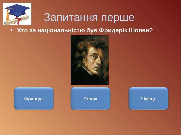 Запитання перше Хто за національністю був Фридерік Шопен?