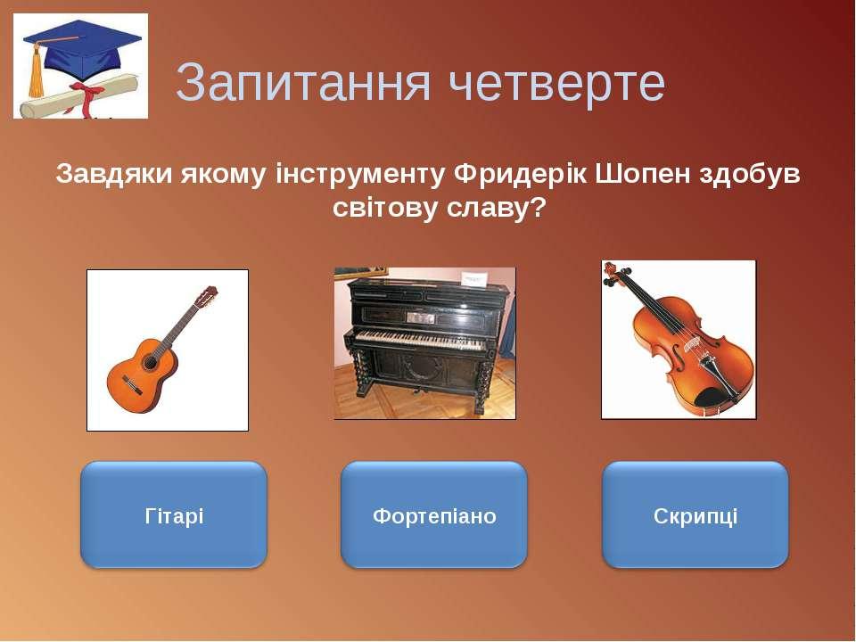 Запитання четверте Завдяки якому інструменту Фридерік Шопен здобув світову сл...