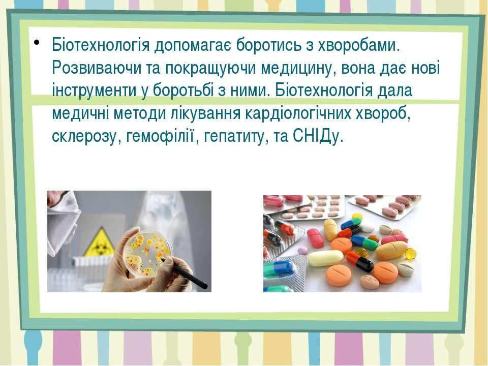 Біотехнологія допомагає боротись з хворобами. Розвиваючи та покращуючи медици...