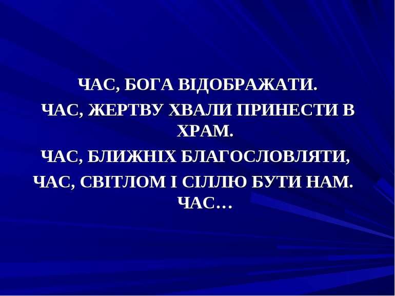 ЧАС, БОГА ВІДОБРАЖАТИ. ЧАС, ЖЕРТВУ ХВАЛИ ПРИНЕСТИ В ХРАМ. ЧАС, БЛИЖНІХ БЛАГОС...
