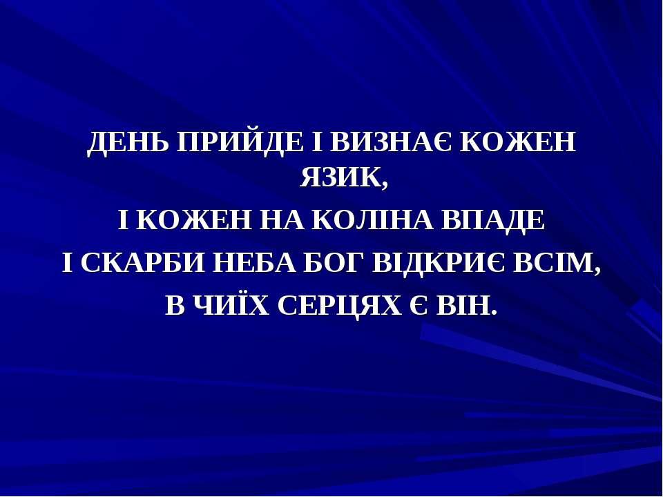 ДЕНЬ ПРИЙДЕ І ВИЗНАЄ КОЖЕН ЯЗИК, І КОЖЕН НА КОЛІНА ВПАДЕ І СКАРБИ НЕБА БОГ ВІ...