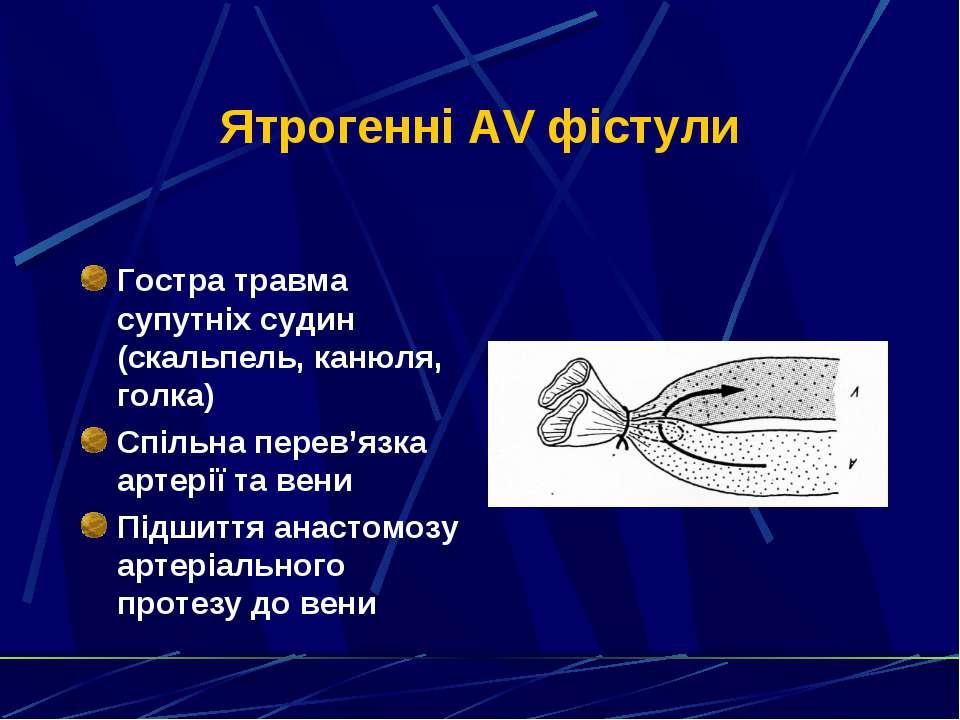 Ятрогенні AV фістули Гостра травма супутніх судин (скальпель, канюля, голка) ...