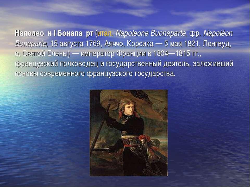 Наполео н I Бонапа рт (итал. Napoleone Buonaparte, фр.Napoléon Bonaparte, 15...