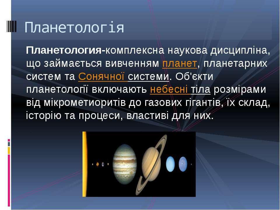 Планетология-комплексна наукова дисципліна, що займається вивченнямпланет, п...