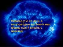 Піфагор у VI ст. до н. е. висунув ідею що Земля має форму кулі й висить у про...