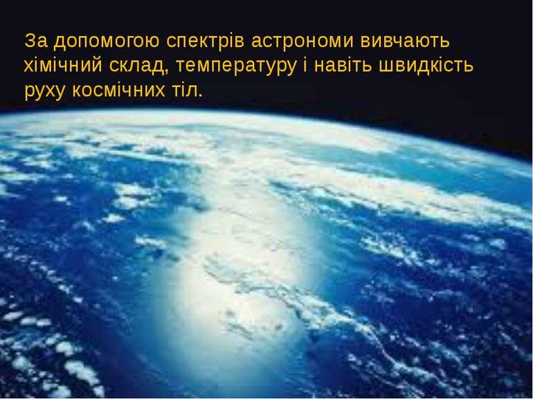 За допомогою спектрів астрономи вивчають хімічний склад, температуру і навіть...