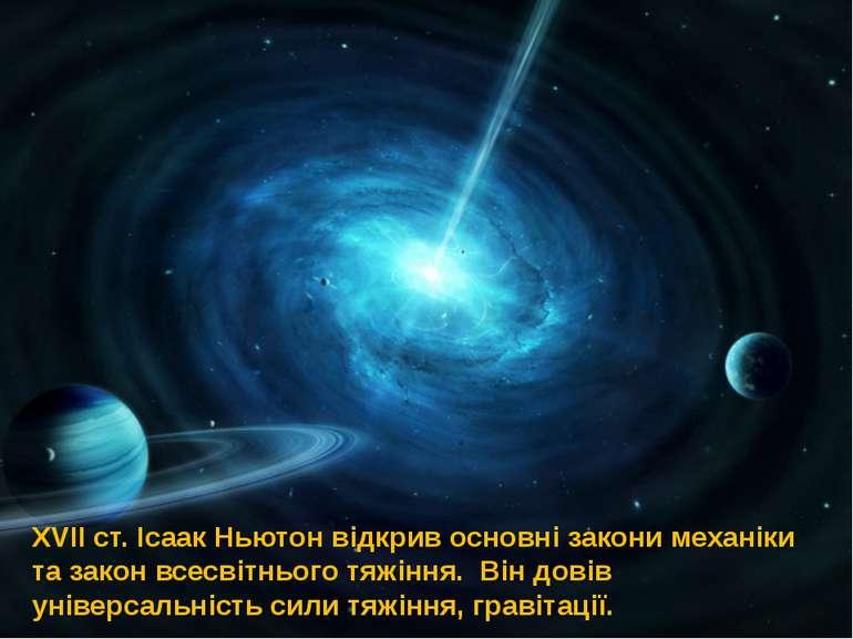 XVII ст. Ісаак Ньютон відкрив основні закони механіки та закон всесвітнього т...