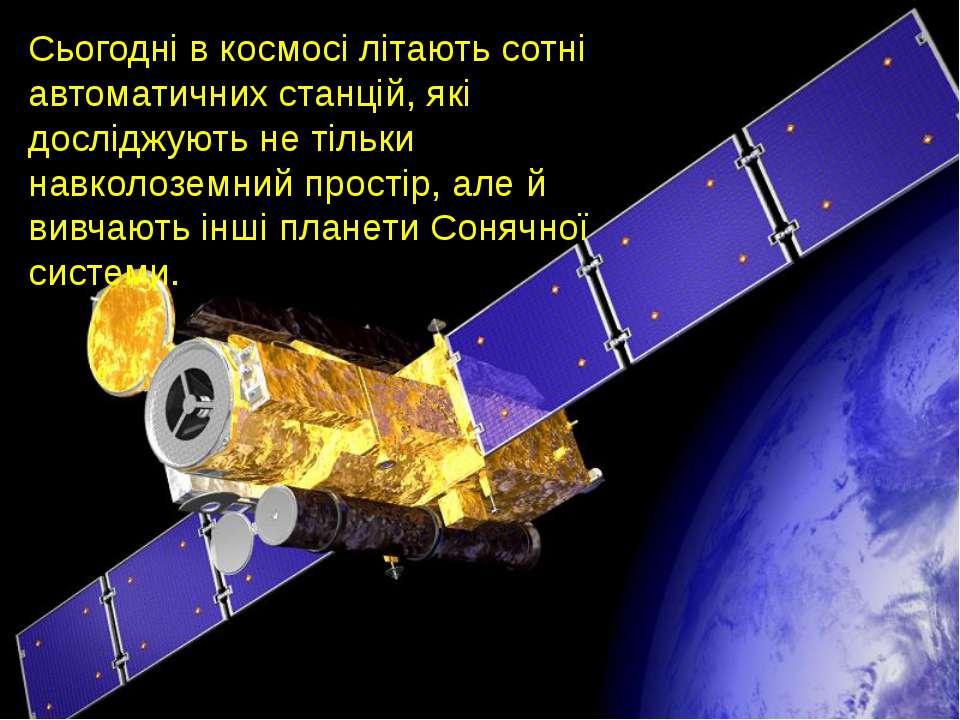Сьогодні в космосі літають сотні автоматичних станцій, які досліджують не тіл...