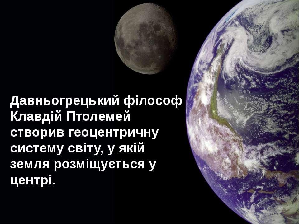 Давньогрецький філософ Клавдій Птолемей створив геоцентричну систему світу, у...